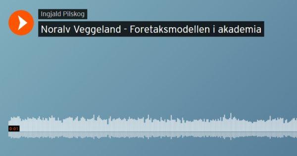 Noralv Veggeland: Foretaksmodellen i akademia (podkast)